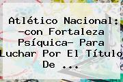 <b>Atlético Nacional</b>: ?con Fortaleza Psíquica? Para Luchar Por El Título De ...