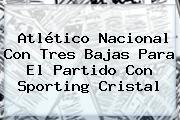 <b>Atlético Nacional</b> Con Tres Bajas Para El Partido Con Sporting Cristal