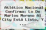 Atlético Nacional Confirma: Lo De <b>Marlos Moreno</b> Al City Está Listo, Y ...
