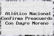 Atlético Nacional Confirma Preacuerdo Con <b>Dayro Moreno</b>