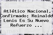 <b>Atlético Nacional</b>, Confirmado: Reinaldo Lenis Es Su Nuevo Refuerzo ...