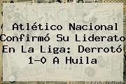 <b>Atlético Nacional</b> Confirmó Su Liderato En La Liga: Derrotó 1-0 A Huila