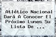 <b>Atlético Nacional</b> Dará A Conocer El Próximo Lunes Su Lista De ...