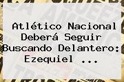 Atlético Nacional Deberá Seguir Buscando Delantero: <b>Ezequiel</b> ...