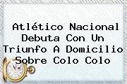 <b>Atlético Nacional</b> Debuta Con Un Triunfo A Domicilio Sobre Colo Colo