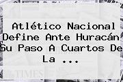 Atlético <b>Nacional</b> Define Ante <b>Huracán</b> Su Paso A Cuartos De La <b>...</b>