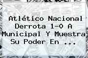 <b>Atlético Nacional</b> Derrota 1-0 A Municipal Y Muestra Su Poder En ...