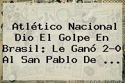 Atlético Nacional Dio El Golpe En Brasil: Le Ganó 2-0 Al San Pablo De ...