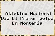 Atlético Nacional Dio El Primer Golpe En Montería