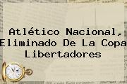 <b>Atlético Nacional</b>, Eliminado De La Copa Libertadores