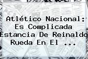 Atlético Nacional: Es Complicada Estancia De <b>Reinaldo Rueda</b> En El ...