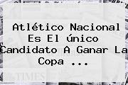 <b>Atlético Nacional</b> Es El único Candidato A Ganar La Copa <b>...</b>