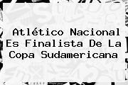 Atlético Nacional Es Finalista De La <b>Copa Sudamericana</b>