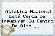 Atlético Nacional Está Cerca De Inaugurar Su Centro De Alto ...