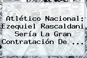 Atlético Nacional: <b>Ezequiel</b> Rascaldani Sería La Gran Contratación De ...