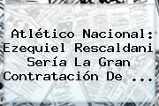 Atlético Nacional: <b>Ezequiel Rescaldani</b> Sería La Gran Contratación De ...