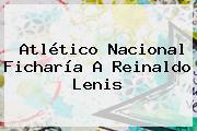 Atlético Nacional Ficharía A <b>Reinaldo Lenis</b>