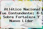 Atlético <b>Nacional</b> Fue Contundente: 4-1 Sobre Fortaleza Y Nuevo Líder