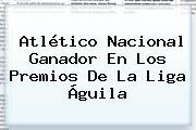 Atlético Nacional Ganador En Los Premios De La <b>Liga Águila</b>