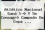 <b>Atlético Nacional</b> Ganó 1-0 Y Se Consagró Campeón De Copa ...
