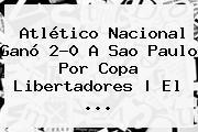 Atlético <b>Nacional</b> Ganó 2-0 A <b>Sao Paulo</b> Por Copa Libertadores | El ...