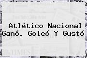 <b>Atlético Nacional</b> Ganó, Goleó Y Gustó