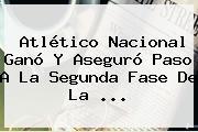 <b>Atlético Nacional</b> Ganó Y Aseguró Paso A La Segunda Fase De La ...
