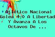 <b>Atlético Nacional</b> Golea 4-0 A Libertad Y Avanza A Los Octavos De <b>...</b>