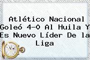 Atlético Nacional Goleó 4-0 Al Huila Y Es Nuevo Líder De <b>la Liga</b>