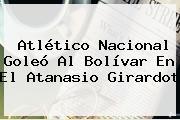 <b>Atlético Nacional</b> Goleó Al <b>Bolívar</b> En El Atanasio Girardot