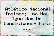 <b>Atlético Nacional</b> Insiste: ?no Hay Igualdad De Condiciones? Para ...