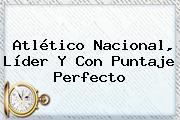 Atlético <b>Nacional</b>, Líder Y Con Puntaje Perfecto