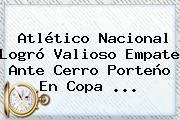 <b>Atlético Nacional</b> Logró Valioso Empate Ante Cerro Porteño En Copa ...