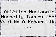 Atlético <b>Nacional</b>: Macnelly Torres ¿Se Va O No A Peñarol De ...