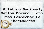 Atlético Nacional: <b>Marlos Moreno</b> Lloró Tras Campeonar La Libertadores