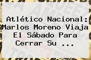 Atlético Nacional: <b>Marlos Moreno</b> Viaja El Sábado Para Cerrar Su ...