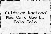<b>Atlético Nacional</b> Más Caro Que El Colo-Colo