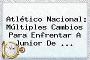 Atlético Nacional: Múltiples Cambios Para Enfrentar A <b>Junior</b> De ...
