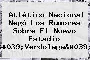 <b>Atlético Nacional</b> Negó Los Rumores Sobre El Nuevo Estadio 'Verdolaga'