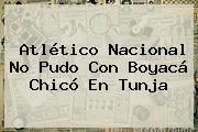 <b>Atlético Nacional</b> No Pudo Con <b>Boyacá Chicó</b> En Tunja