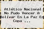 <b>Atlético Nacional</b> No Pudo Vencer A Bolívar En La Paz En Copa ...