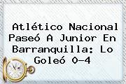 <b>Atlético Nacional</b> Paseó A Junior En Barranquilla: Lo Goleó 0-4