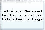<b>Atlético Nacional</b> Perdió Invicto Con Patriotas En Tunja