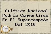 <b>Atlético Nacional</b> Podría Convertirse En El Supercampeón Del 2016