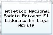 Atlético Nacional Podría Retomar El Liderato En <b>Liga Águila</b>
