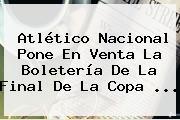 <b>Atlético Nacional</b> Pone En Venta La Boletería De La Final De La Copa ...