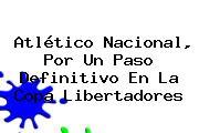 Atlético Nacional, Por Un Paso Definitivo En La <b>Copa Libertadores</b>