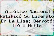 <b>Atlético Nacional</b> Ratificó Su Liderato En La Liga: Derrotó 1-0 A <b>Huila</b>