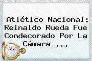 <b>Atlético Nacional</b>: Reinaldo Rueda Fue Condecorado Por La Cámara ...