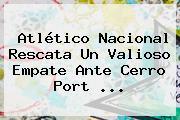 <b>Atlético Nacional</b> Rescata Un Valioso Empate Ante Cerro Port ...